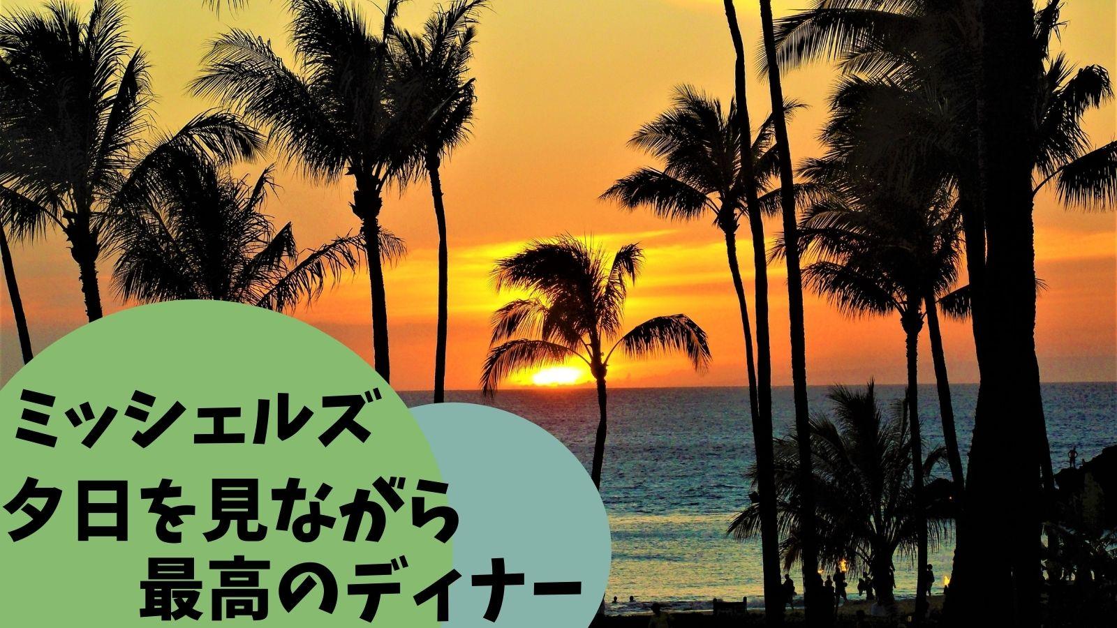 【ハワイ贅沢ディナー】ミッシェルズで夕陽と料理を堪能!おすすめメニュー8選紹介!